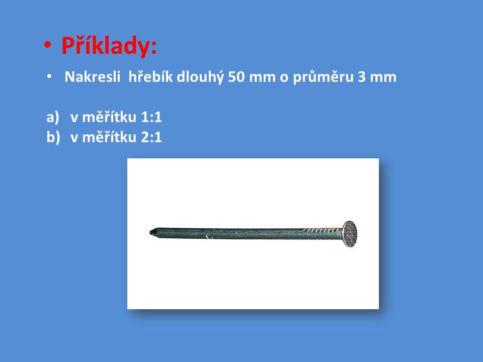 Příklady: Nakresli hřebík dlouhý 50 mm o průměru 3 mm a)v měřítku 1:1 b)v měřítku 2:1