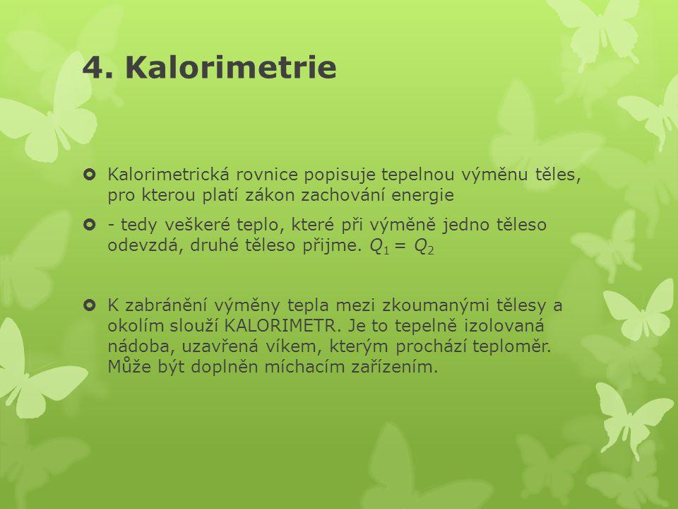 4. Kalorimetrie  Kalorimetrická rovnice popisuje tepelnou výměnu těles, pro kterou platí zákon zachování energie  - tedy veškeré teplo, které při vý