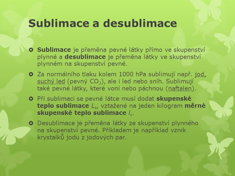 Sublimace a desublimace  Sublimace je přeměna pevné látky přímo ve skupenství plynné a desublimace je přeměna látky ve skupenství plynném na skupenst