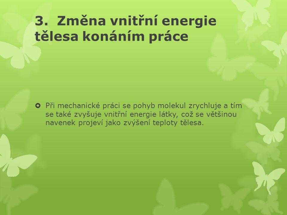 3. Změna vnitřní energie tělesa konáním práce  Při mechanické práci se pohyb molekul zrychluje a tím se také zvyšuje vnitřní energie látky, což se vě