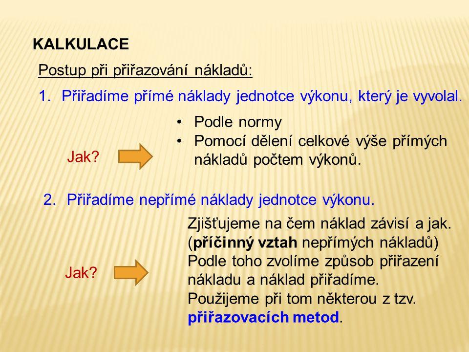 Postup při přiřazování nákladů: KALKULACE 1.Přiřadíme přímé náklady jednotce výkonu, který je vyvolal. 2.Přiřadíme nepřímé náklady jednotce výkonu. Zj