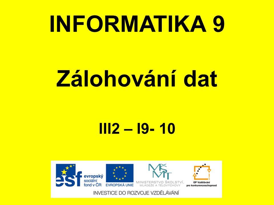 INFORMATIKA 9 Zálohování dat III2 – I9- 10