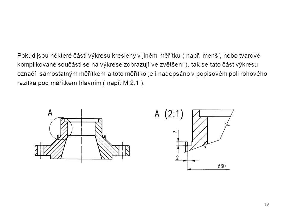 Pokud jsou některé části výkresu kresleny v jiném měřítku ( např. menší, nebo tvarově komplikované součásti se na výkrese zobrazují ve zvětšení ), tak