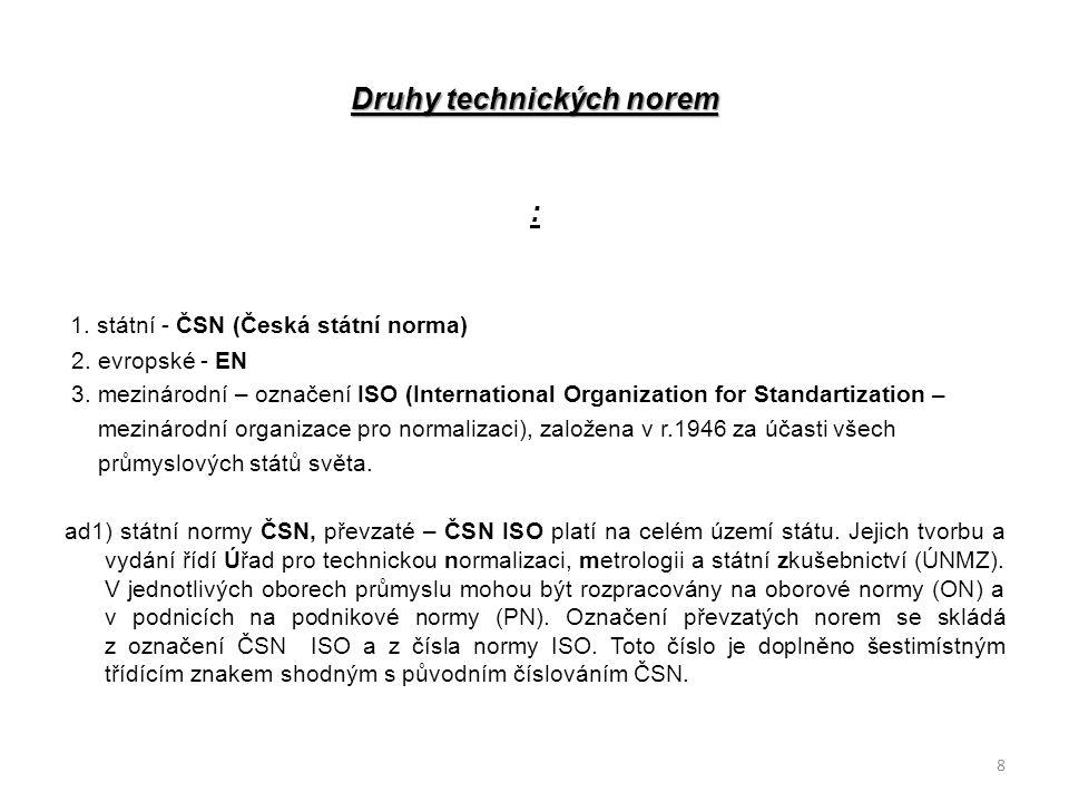 Druhy technických norem : 1. státní - ČSN (Česká státní norma) 2. evropské - EN 3. mezinárodní – označení ISO (International Organization for Standart