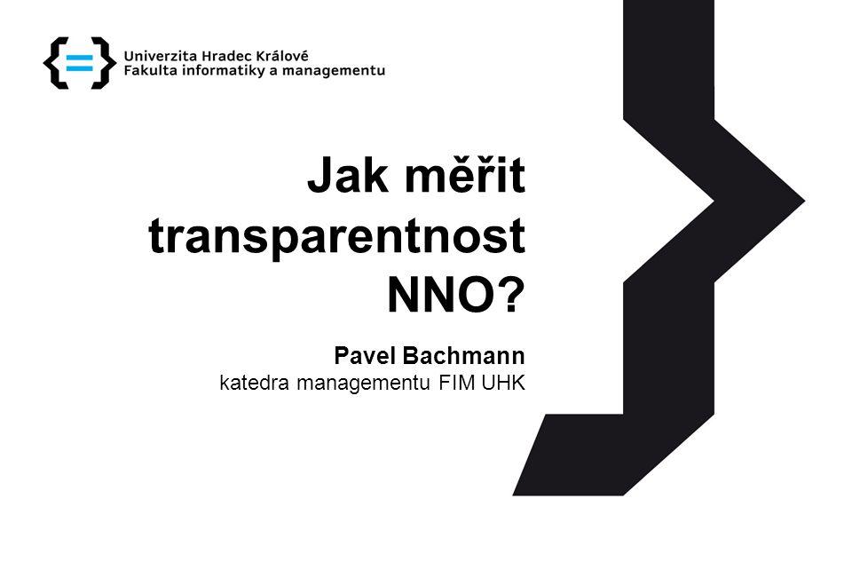 Jak měřit transparentnost NNO? Pavel Bachmann katedra managementu FIM UHK
