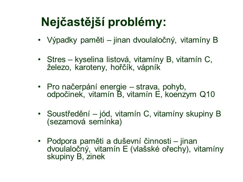 Nejčastější problémy: Výpadky paměti – jinan dvoulaločný, vitamíny B Stres – kyselina listová, vitamíny B, vitamín C, železo, karoteny, hořčík, vápník Pro načerpání energie – strava, pohyb, odpočinek, vitamín B, vitamín E, koenzym Q10 Soustředění – jód, vitamín C, vitamíny skupiny B (sezamová semínka) Podpora paměti a duševní činnosti – jinan dvoulaločný, vitamín E (vlašské ořechy), vitamíny skupiny B, zinek