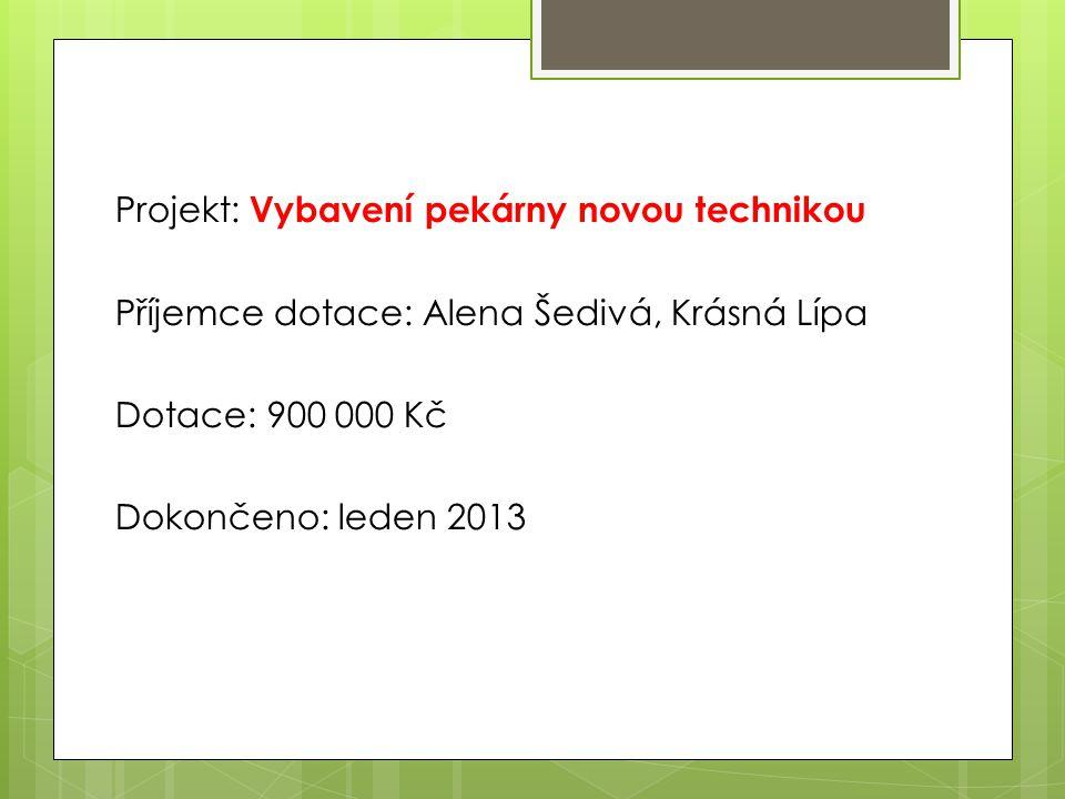 Projekt: Vybavení pekárny novou technikou Příjemce dotace: Alena Šedivá, Krásná Lípa Dotace: 900 000 Kč Dokončeno: leden 2013