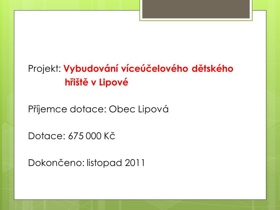 Projekt: Vybudování víceúčelového dětského hřiště v Lipové Příjemce dotace: Obec Lipová Dotace: 675 000 Kč Dokončeno: listopad 2011