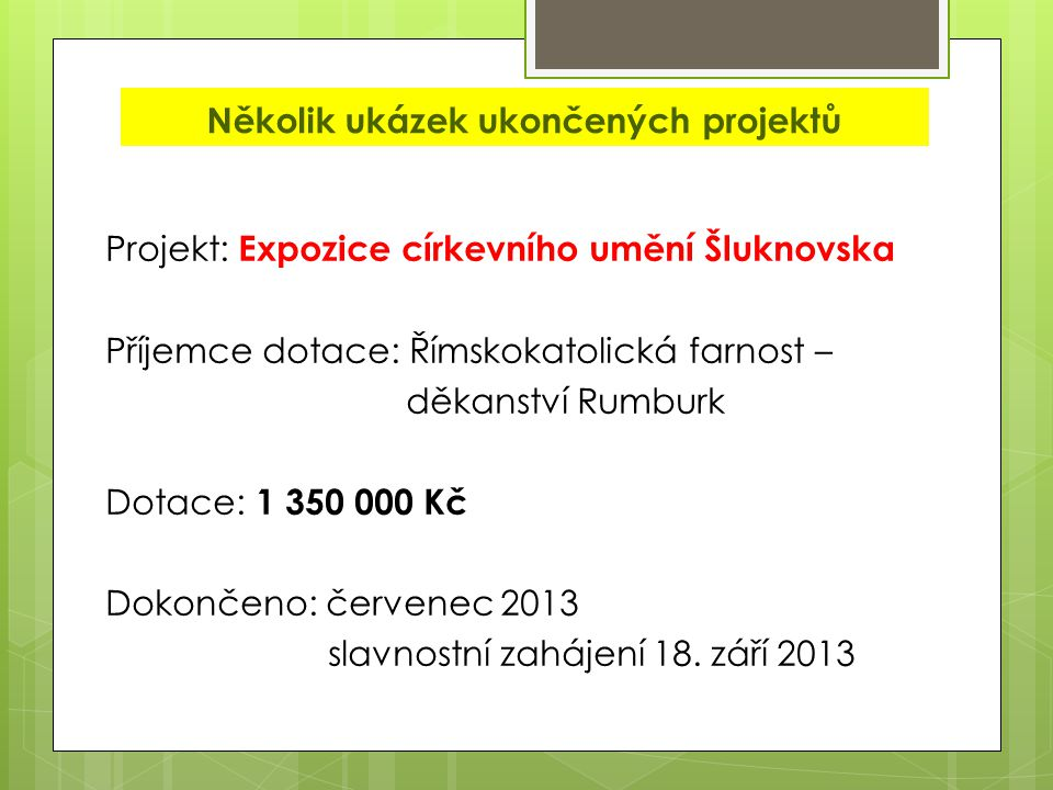 Několik ukázek ukončených projektů Projekt: Expozice církevního umění Šluknovska Příjemce dotace: Římskokatolická farnost – děkanství Rumburk Dotace: 1 350 000 Kč Dokončeno: červenec 2013 slavnostní zahájení 18.