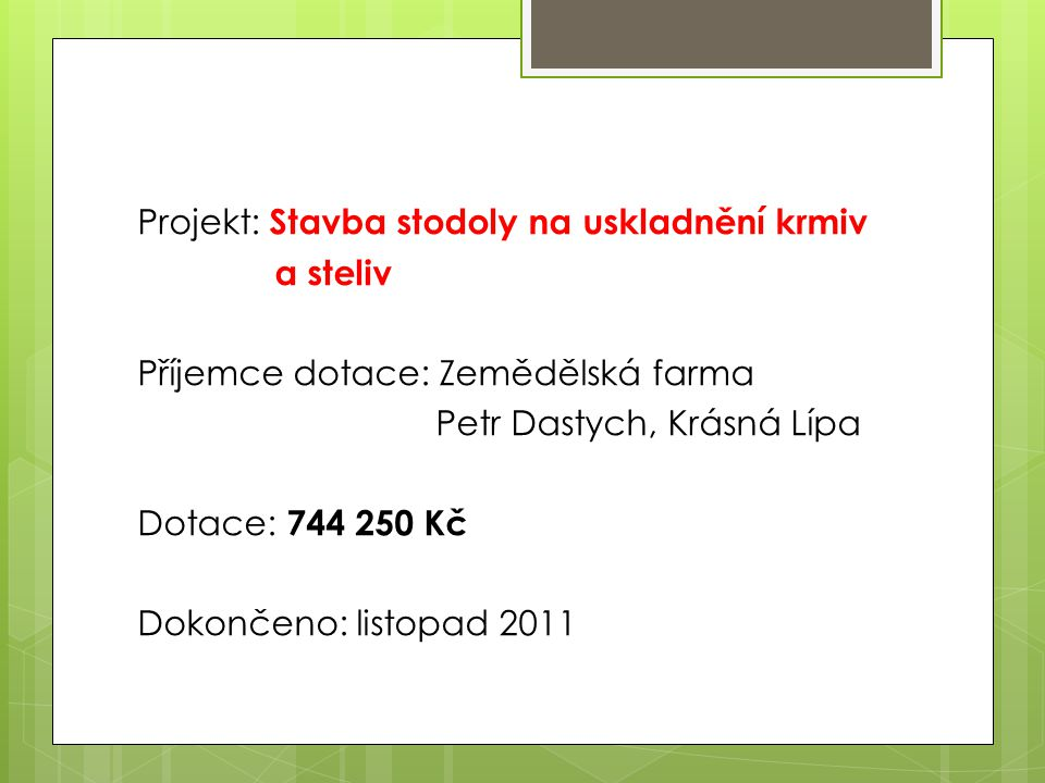 Projekt: Stavba stodoly na uskladnění krmiv a steliv Příjemce dotace: Zemědělská farma Petr Dastych, Krásná Lípa Dotace: 744 250 Kč Dokončeno: listopad 2011