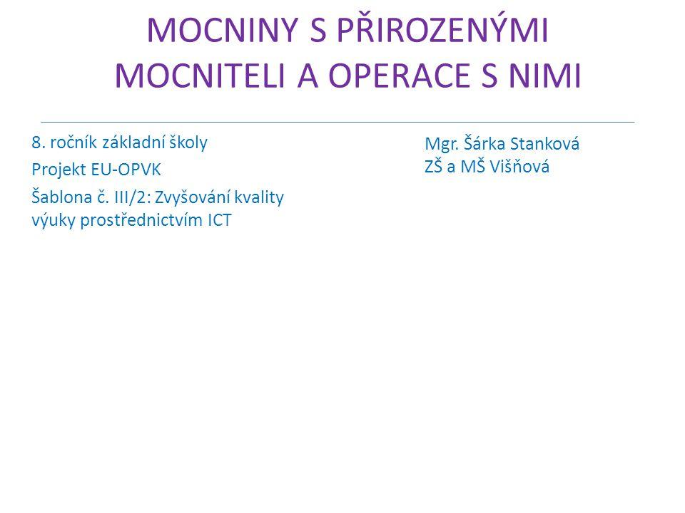 MOCNINY S PŘIROZENÝMI MOCNITELI A OPERACE S NIMI 8. ročník základní školy Projekt EU-OPVK Šablona č. III/2: Zvyšování kvality výuky prostřednictvím IC