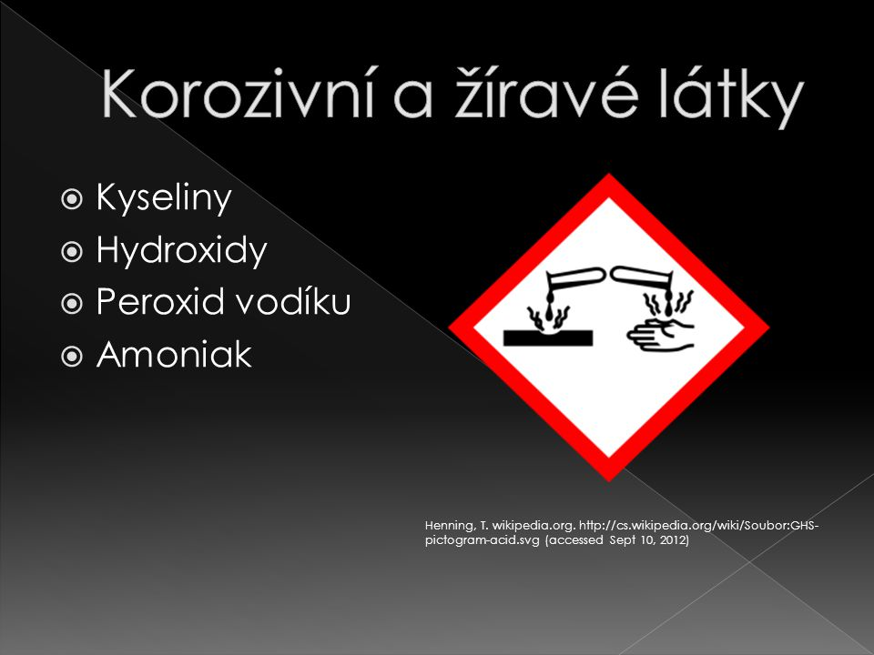  Kyseliny  Hydroxidy  Peroxid vodíku  Amoniak Henning, T. wikipedia.org. http://cs.wikipedia.org/wiki/Soubor:GHS- pictogram-acid.svg (accessed Sep
