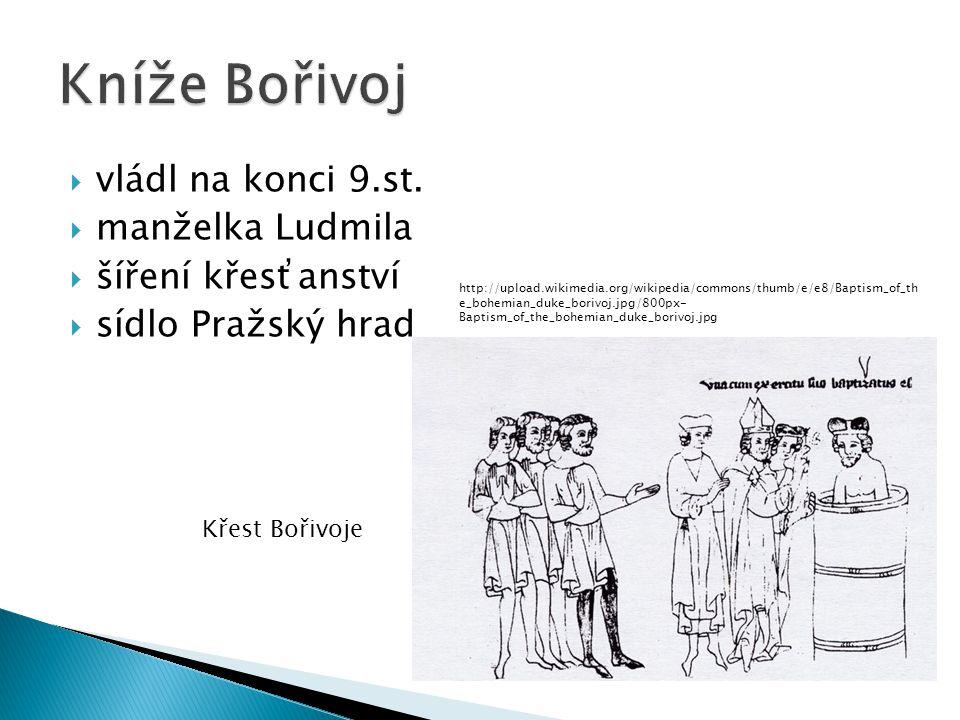 vládl na konci 9.st.  manželka Ludmila  šíření křesťanství  sídlo Pražský hrad http://upload.wikimedia.org/wikipedia/commons/thumb/e/e8/Baptism_o