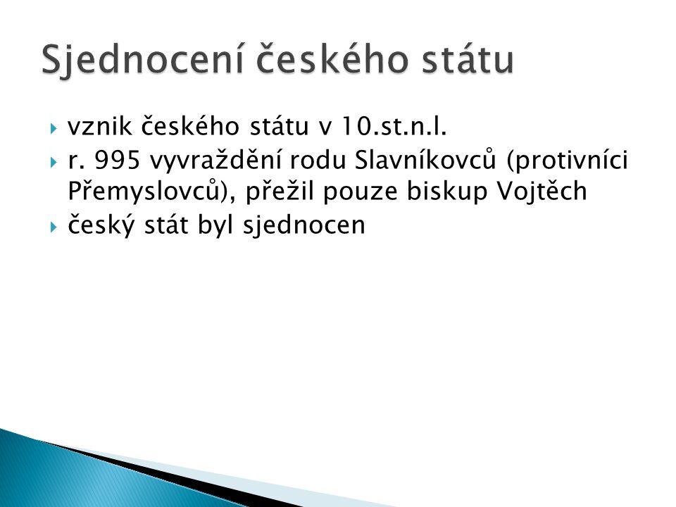  vznik českého státu v 10.st.n.l.  r. 995 vyvraždění rodu Slavníkovců (protivníci Přemyslovců), přežil pouze biskup Vojtěch  český stát byl sjednoc