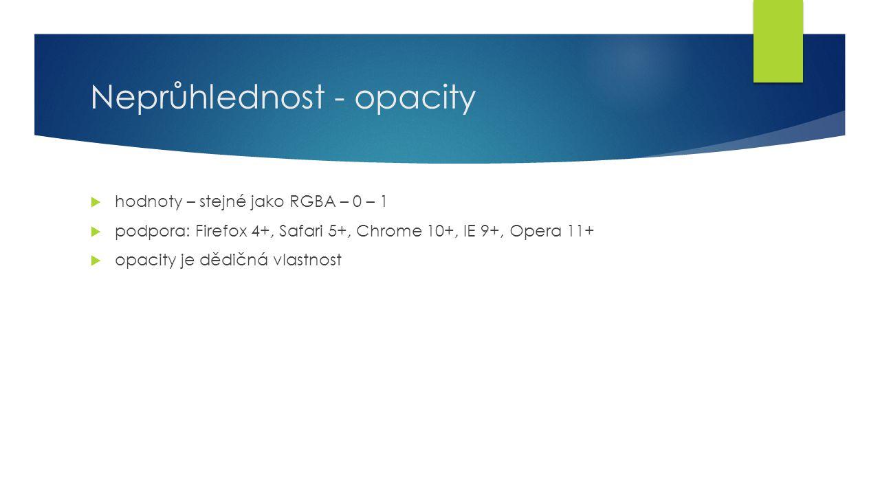 Neprůhlednost - opacity  hodnoty – stejné jako RGBA – 0 – 1  podpora: Firefox 4+, Safari 5+, Chrome 10+, IE 9+, Opera 11+  opacity je dědičná vlastnost