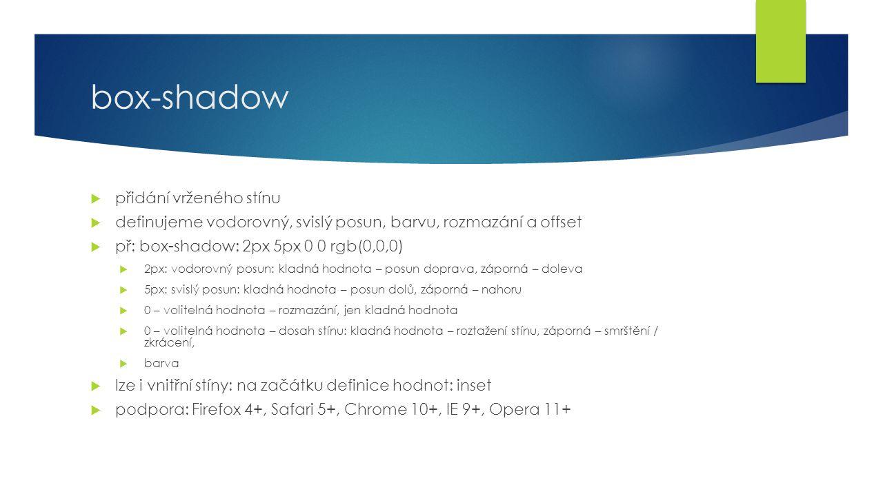 box-shadow  přidání vrženého stínu  definujeme vodorovný, svislý posun, barvu, rozmazání a offset  př: box-shadow: 2px 5px 0 0 rgb(0,0,0)  2px: vodorovný posun: kladná hodnota – posun doprava, záporná – doleva  5px: svislý posun: kladná hodnota – posun dolů, záporná – nahoru  0 – volitelná hodnota – rozmazání, jen kladná hodnota  0 – volitelná hodnota – dosah stínu: kladná hodnota – roztažení stínu, záporná – smrštění / zkrácení,  barva  lze i vnitřní stíny: na začátku definice hodnot: inset  podpora: Firefox 4+, Safari 5+, Chrome 10+, IE 9+, Opera 11+