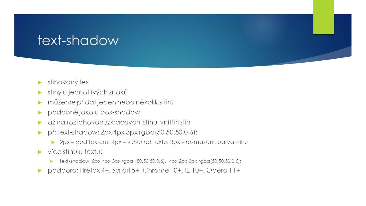 text-shadow  stínovaný text  stíny u jednotlivých znaků  můžeme přidat jeden nebo několik stínů  podobně jako u box-shadow  až na roztahování/zkracování stínu, vnitřní stín  př: text-shadow: 2px 4px 3px rgba(50,50,50,0.6);  2px – pod textem, 4px – vlevo od textu, 3px – rozmazání, barva stínu  více stínu u textu:  text-shadow: 2px 4px 3px rgba (50,50,50,0.6), 4px 2px 3px rgba(50,50,50,0.6);  podpora: Firefox 4+, Safari 5+, Chrome 10+, IE 10+, Opera 11+