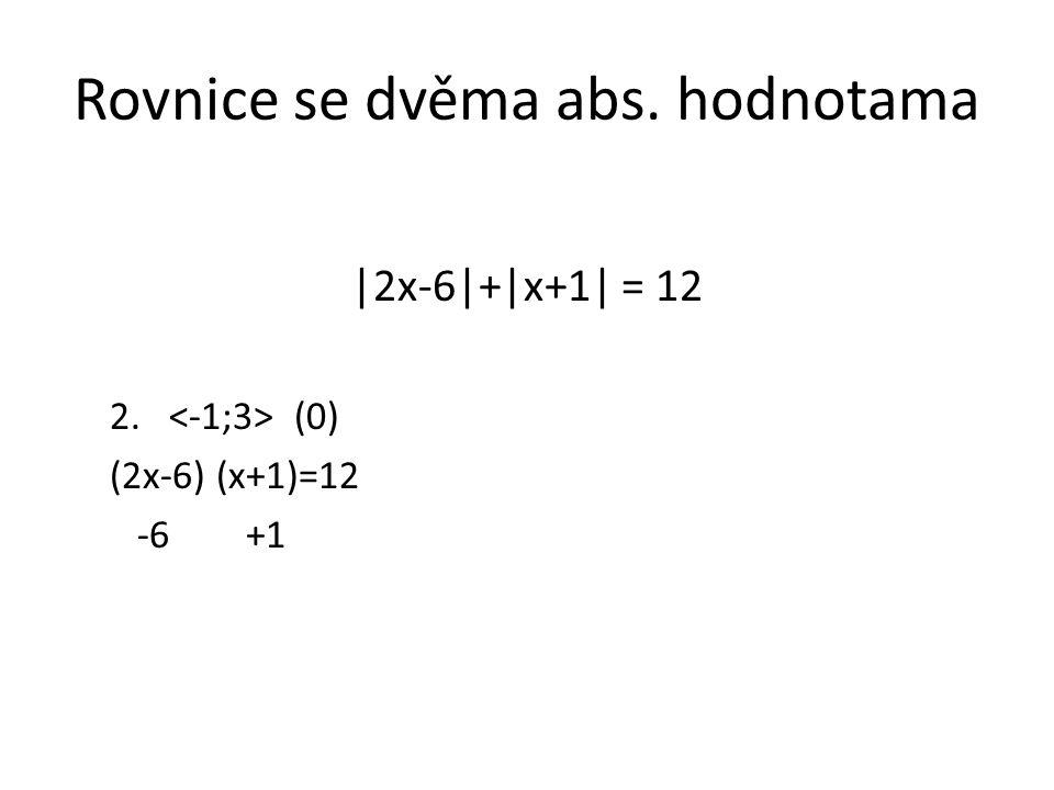 Rovnice se dvěma abs. hodnotama |2x-6|+|x+1| = 12 2. (0) (2x-6) (x+1)=12 -6 +1