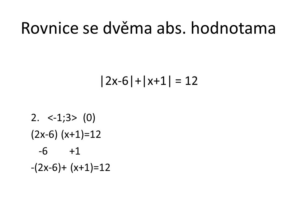 Rovnice se dvěma abs. hodnotama |2x-6|+|x+1| = 12 2. (0) (2x-6) (x+1)=12 -6 +1 -(2x-6)+ (x+1)=12