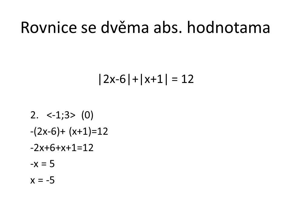 Rovnice se dvěma abs. hodnotama |2x-6|+|x+1| = 12 2. (0) -(2x-6)+ (x+1)=12 -2x+6+x+1=12 -x = 5 x = -5