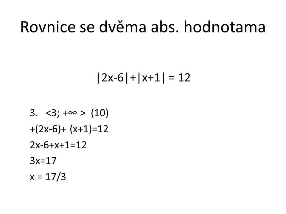 Rovnice se dvěma abs. hodnotama |2x-6|+|x+1| = 12 3. (10) +(2x-6)+ (x+1)=12 2x-6+x+1=12 3x=17 x = 17/3