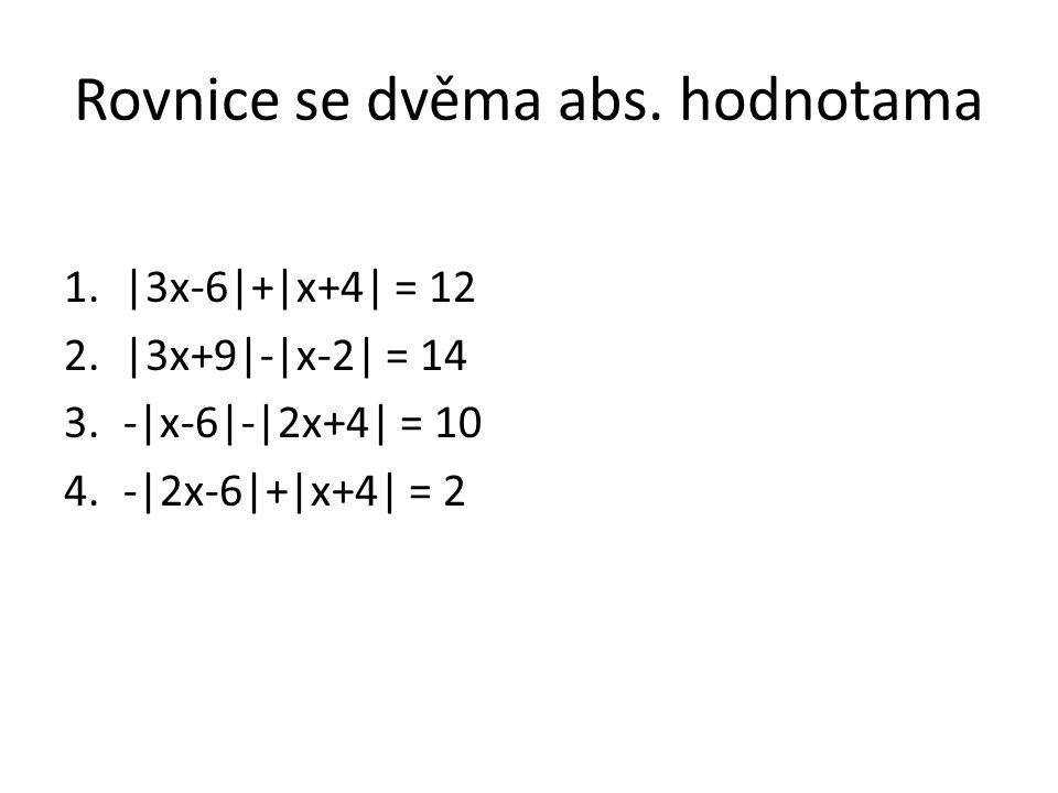 Rovnice se dvěma abs. hodnotama 1.|3x-6|+|x+4| = 12 2.|3x+9|-|x-2| = 14 3.-|x-6|-|2x+4| = 10 4.-|2x-6|+|x+4| = 2