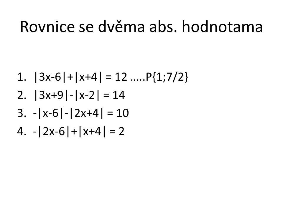 Rovnice se dvěma abs. hodnotama 1.|3x-6|+|x+4| = 12 …..P{1;7/2} 2.|3x+9|-|x-2| = 14 3.-|x-6|-|2x+4| = 10 4.-|2x-6|+|x+4| = 2