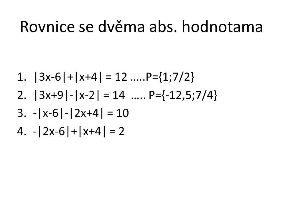 Rovnice se dvěma abs. hodnotama 1.|3x-6|+|x+4| = 12 …..P={1;7/2} 2.|3x+9|-|x-2| = 14 ….. P={-12,5;7/4} 3.-|x-6|-|2x+4| = 10 4.-|2x-6|+|x+4| = 2