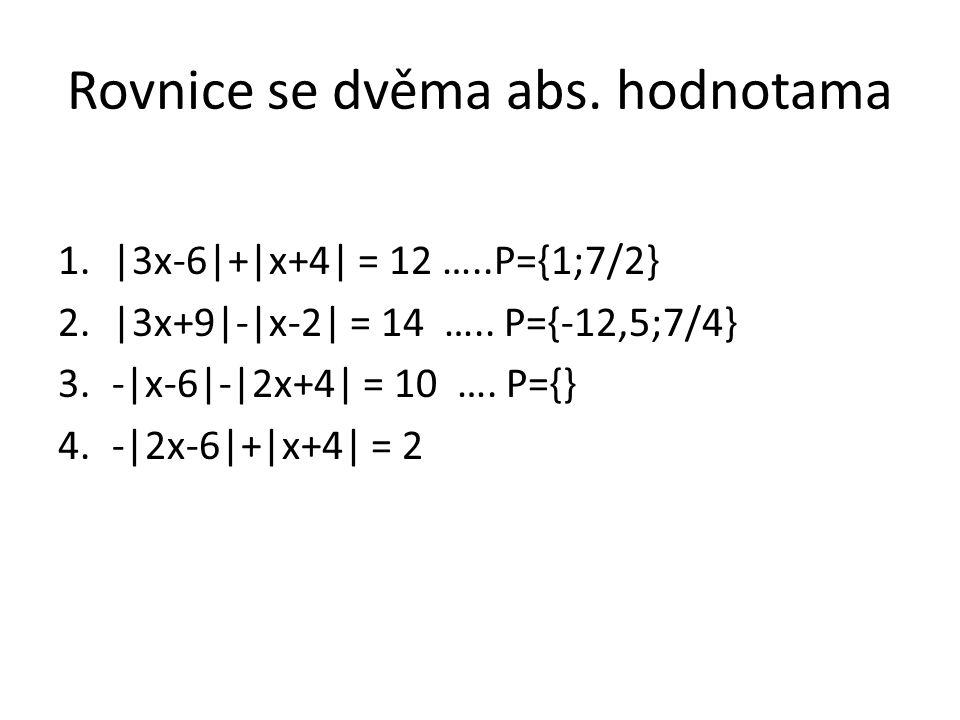 Rovnice se dvěma abs. hodnotama 1.|3x-6|+|x+4| = 12 …..P={1;7/2} 2.|3x+9|-|x-2| = 14 ….. P={-12,5;7/4} 3.-|x-6|-|2x+4| = 10 …. P={} 4.-|2x-6|+|x+4| =