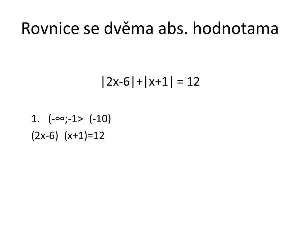 Rovnice se dvěma abs. hodnotama |2x-6|+|x+1| = 12 1.(-∞;-1> (-10) (2x-6) (x+1)=12