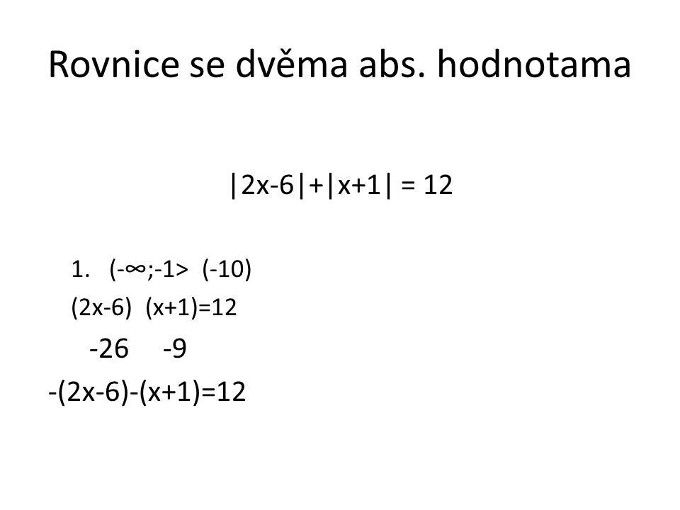 Rovnice se dvěma abs. hodnotama |2x-6|+|x+1| = 12 1.(-∞;-1> (-10) (2x-6) (x+1)=12 -26 -9 -(2x-6)-(x+1)=12
