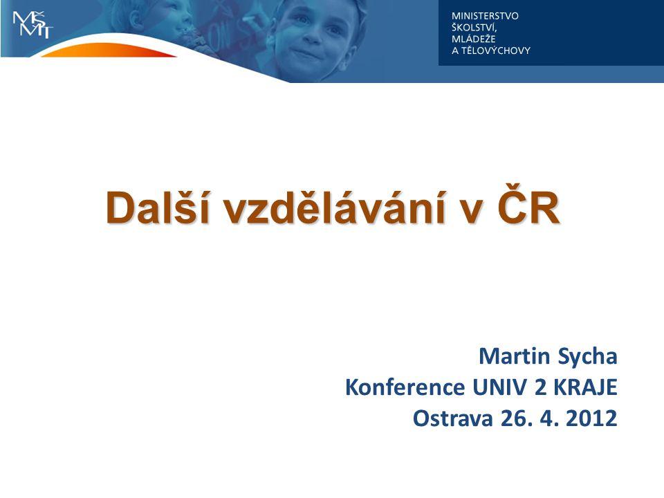 Martin Sycha Konference UNIV 2 KRAJE Ostrava 26. 4. 2012 Další vzdělávání v ČR