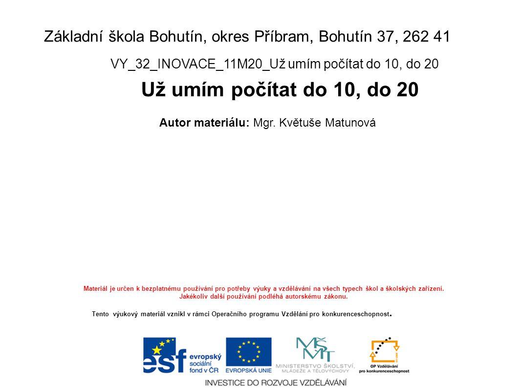 Základní škola Bohutín, okres Příbram, Bohutín 37, 262 41 VY_32_INOVACE_11M20_Už umím počítat do 10, do 20 Už umím počítat do 10, do 20 Autor materiálu: Mgr.