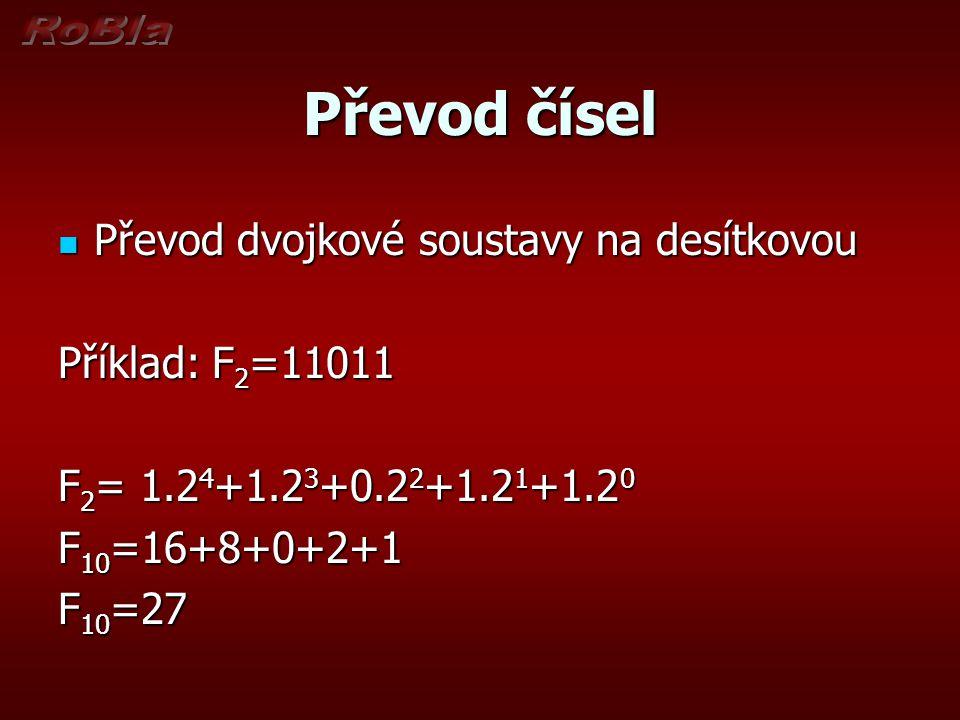 Převod čísel Převod dvojkové soustavy na desítkovou Převod dvojkové soustavy na desítkovou Příklad: F 2 =11011 F 2 = 1.2 4 +1.2 3 +0.2 2 +1.2 1 +1.2 0
