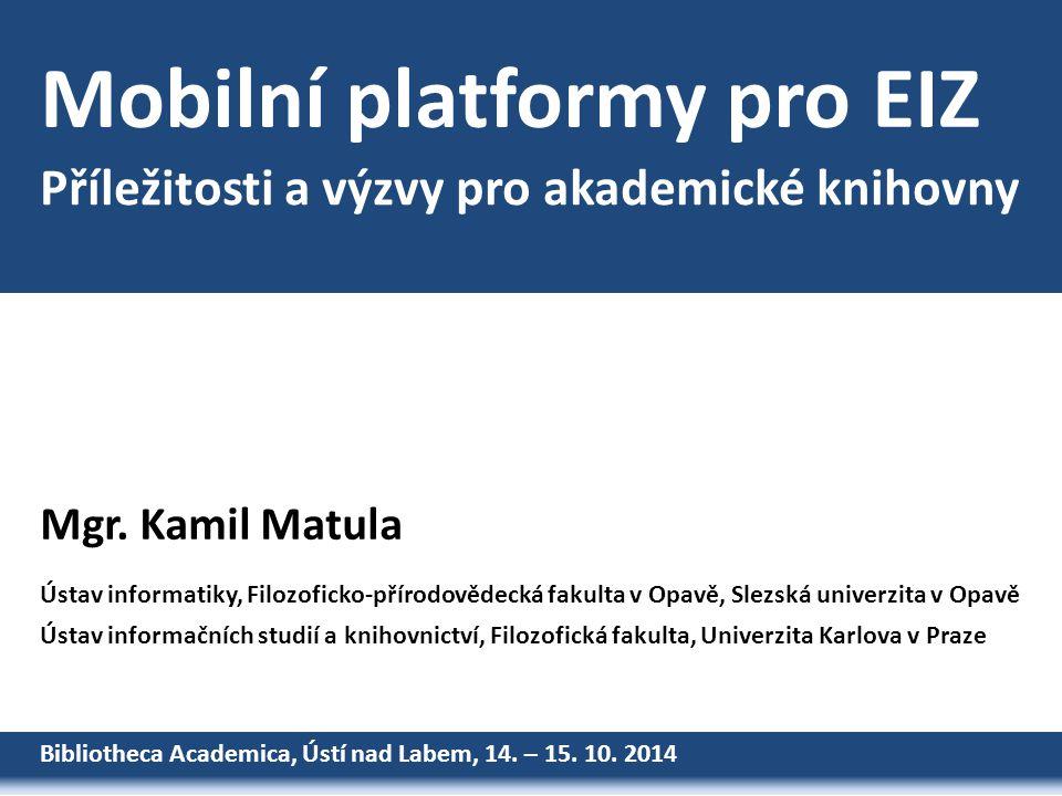 Mobilní platformy pro EIZ Bibliotheca Academica, Ústí nad Labem, 14. – 15. 10. 2014 Mgr. Kamil Matula Ústav informatiky, Filozoficko-přírodovědecká fa