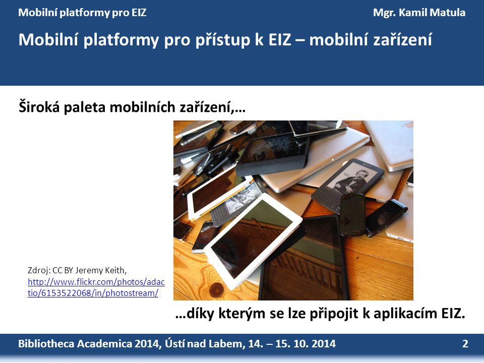 Bibliotheca Academica 2014, Ústí nad Labem, 14. – 15. 10. 2014 2 Mobilní platformy pro EIZMgr. Kamil Matula Mobilní platformy pro přístup k EIZ – mobi