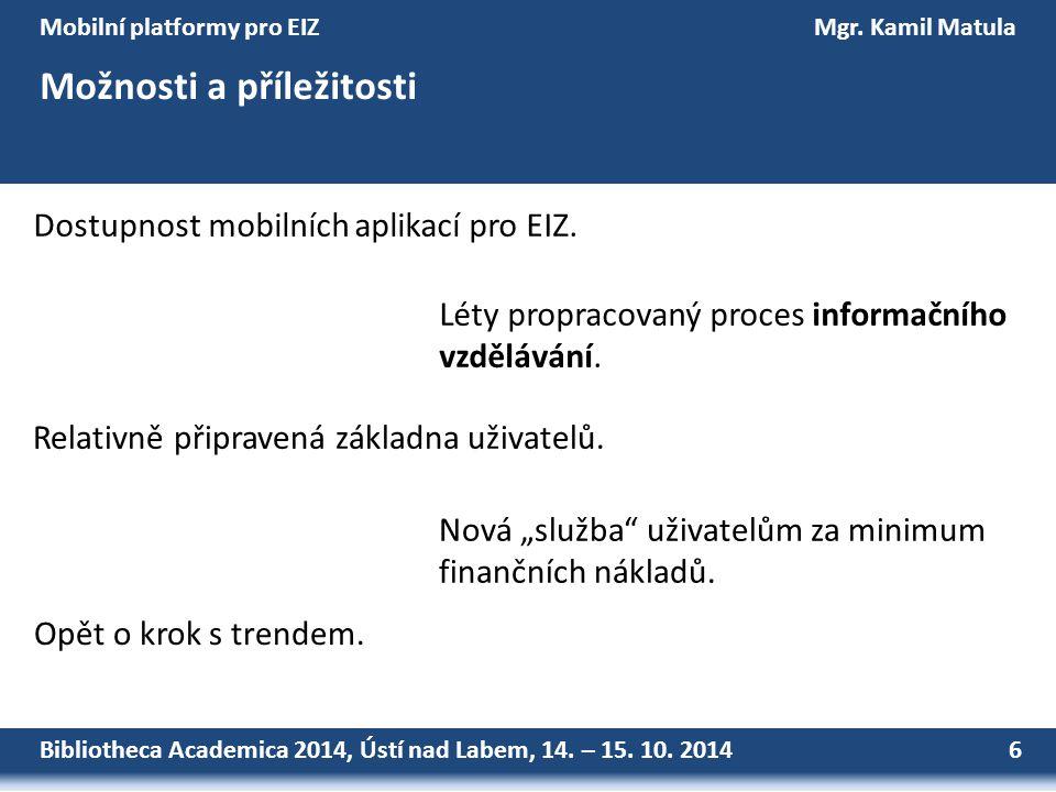 Bibliotheca Academica 2014, Ústí nad Labem, 14. – 15. 10. 2014 6 Mobilní platformy pro EIZMgr. Kamil Matula Možnosti a příležitosti Dostupnost mobilní