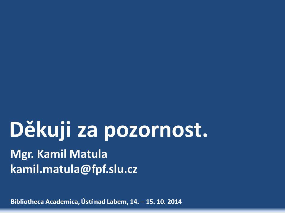 Bibliotheca Academica, Ústí nad Labem, 14. – 15. 10. 2014 Děkuji za pozornost. Mgr. Kamil Matula kamil.matula@fpf.slu.cz