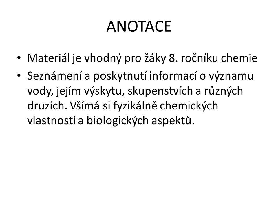 ANOTACE Materiál je vhodný pro žáky 8. ročníku chemie Seznámení a poskytnutí informací o významu vody, jejím výskytu, skupenstvích a různých druzích.