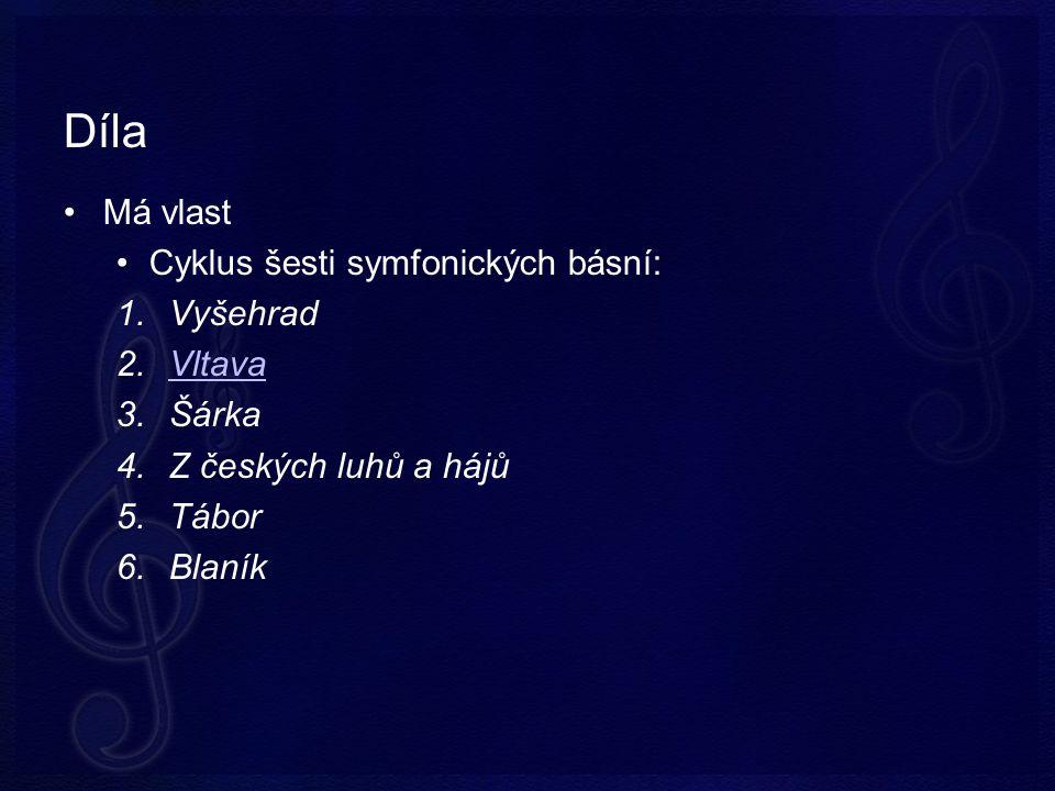Díla Má vlast Cyklus šesti symfonických básní: 1.Vyšehrad 2.VltavaVltava 3.Šárka 4.Z českých luhů a hájů 5.Tábor 6.Blaník