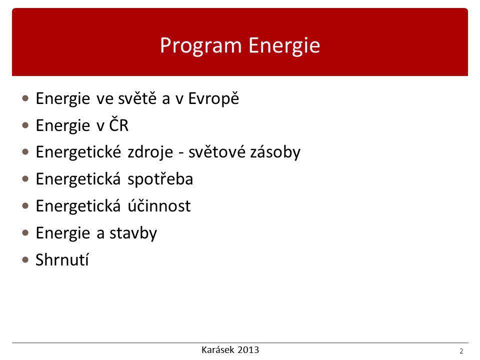 Karásek 2013 Energie ve světě a v Evropě Energie v ČR Energetické zdroje - světové zásoby Energetická spotřeba Energetická účinnost Energie a stavby Shrnutí 2 Program Energie