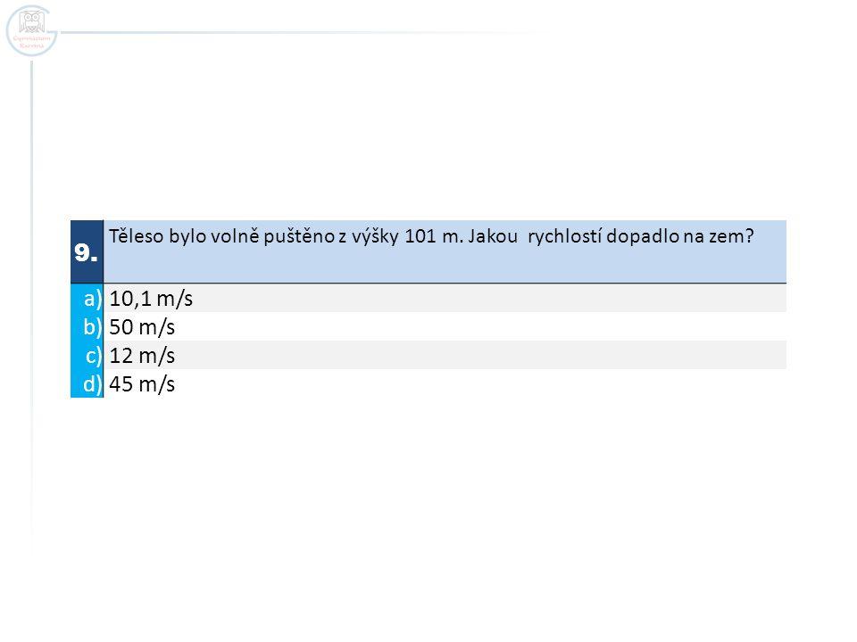 9. Těleso bylo volně puštěno z výšky 101 m. Jakou rychlostí dopadlo na zem? a) 10,1 m/s b) 50 m/s c) 12 m/s d) 45 m/s