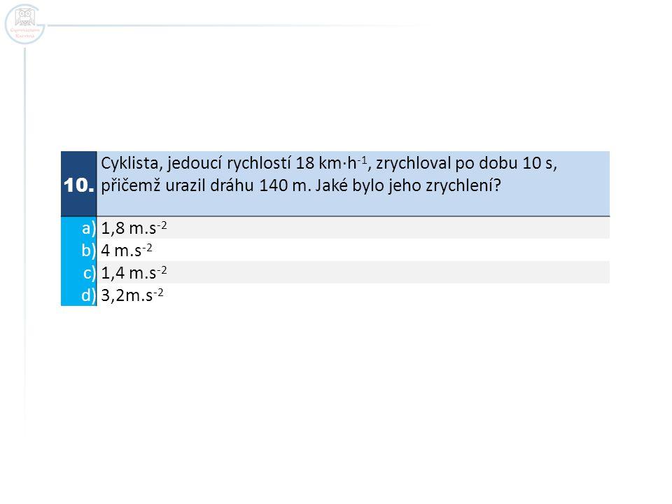 10. Cyklista, jedoucí rychlostí 18 km·h -1, zrychloval po dobu 10 s, přičemž urazil dráhu 140 m. Jaké bylo jeho zrychlení? a) 1,8 m.s -2 b) 4 m.s -2 c