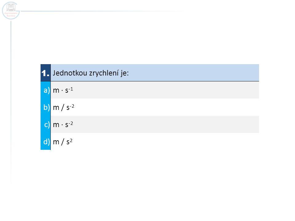 1. Jednotkou zrychlení je: a) m ∙ s -1 b) m / s -2 c) m ∙ s -2 d) m / s 2