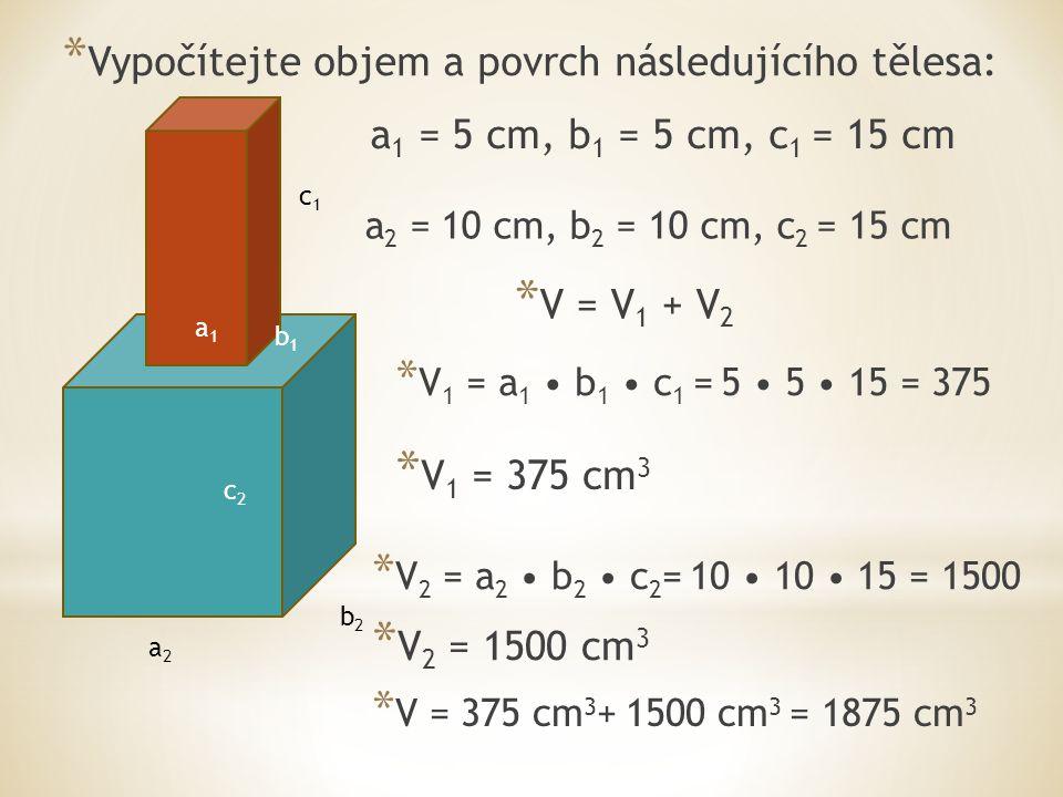 a2a2 b2b2 c2c2 a1a1 b1b1 c1c1 * S 1 = 2 a 1 c 1 +2 b 1 c 1 + a 1 b 1 * S 1 = 2 5 15 +2 5 15 + 5 5 * S 1 = 150 +150 +25 * S 1 = 325 cm 2 * S 2 = 2 a 2 c 2 +2 b 2 c 2 + a 2 b 2 + + (a 2 b 2 - a 1 b 1 ) * S 2 = 2 10 15 +2 10 15 + 10 10 + + (10 10 - 5 5 ) * S 2 = 300 +300+100+75 * S = S 1 + S 2 * S = 325 + 775 * S 2 = 775 cm 2 * S = 1100 cm 2