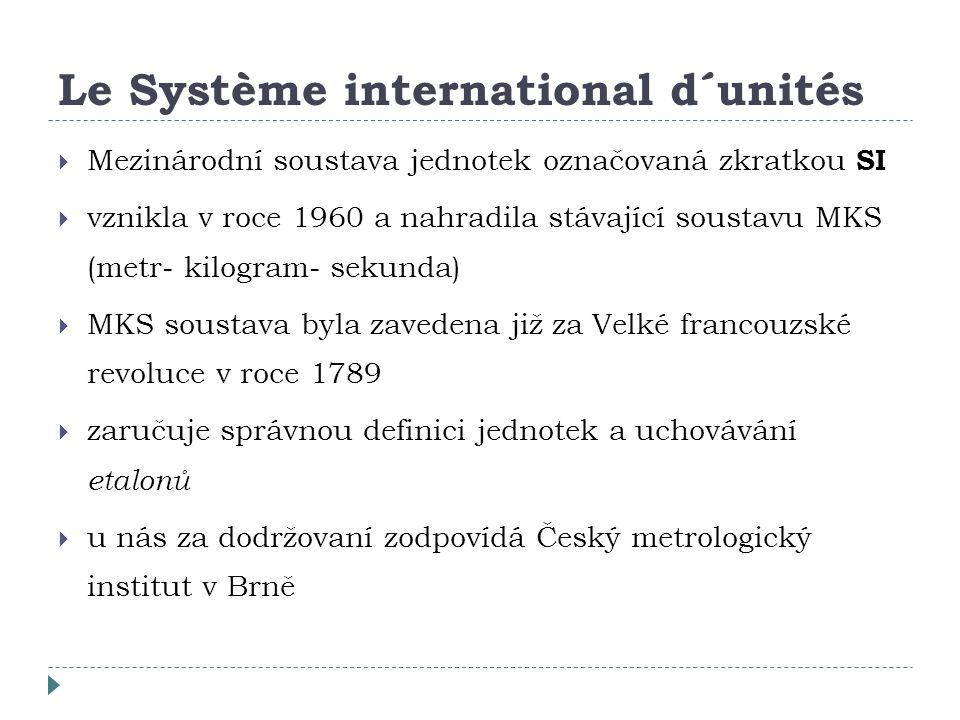 Le Système international d´unités  Mezinárodní soustava jednotek označovaná zkratkou SI  vznikla v roce 1960 a nahradila stávající soustavu MKS (metr- kilogram- sekunda)  MKS soustava byla zavedena již za Velké francouzské revoluce v roce 1789  zaručuje správnou definici jednotek a uchovávání etalonů  u nás za dodržovaní zodpovídá Český metrologický institut v Brně