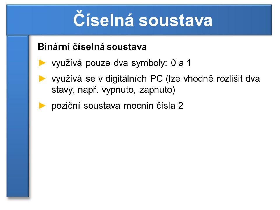 Binární číselná soustava ►využívá pouze dva symboly: 0 a 1 ►využívá se v digitálních PC (lze vhodně rozlišit dva stavy, např. vypnuto, zapnuto) ►pozič