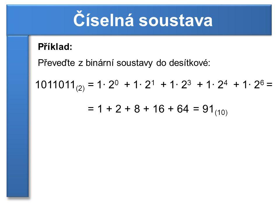 Příklad: Převeďte z binární soustavy do desítkové: Číselná soustava 1011011 (2) =1· 2 0 +1· 2 1 +1· 2 3 +1· 2 4 +1· 2 6 = =1 + 2 + 8 + 16 + 64=91 (10)