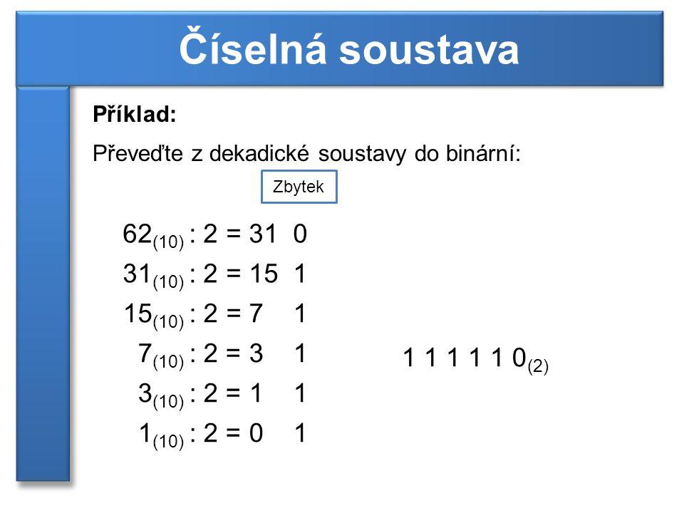Příklad: Převeďte z dekadické soustavy do binární: Číselná soustava 62 (10) : 2 = 31 0 Zbytek 31 (10) : 2 = 15 1 15 (10) : 2 = 7 1 7 (10) : 2 = 3 1 3