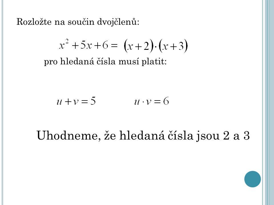 Rozložte na součin dvojčlenů: pro hledaná čísla musí platit: Uhodneme, že hledaná čísla jsou 2 a 3